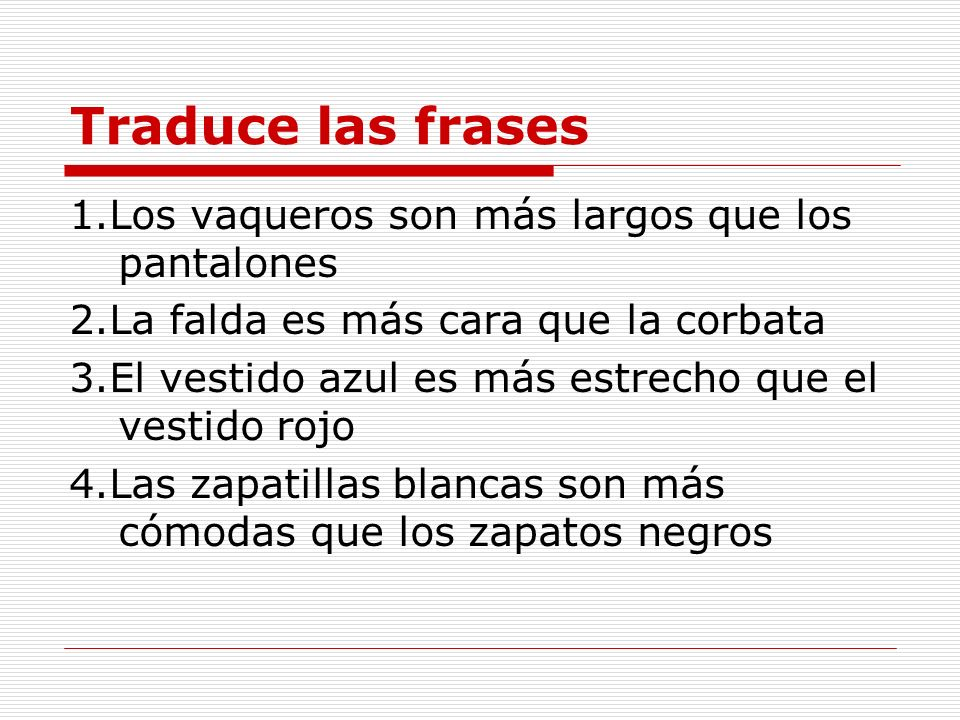 Traduce las frases 1.Los vaqueros son más largos que los pantalones
