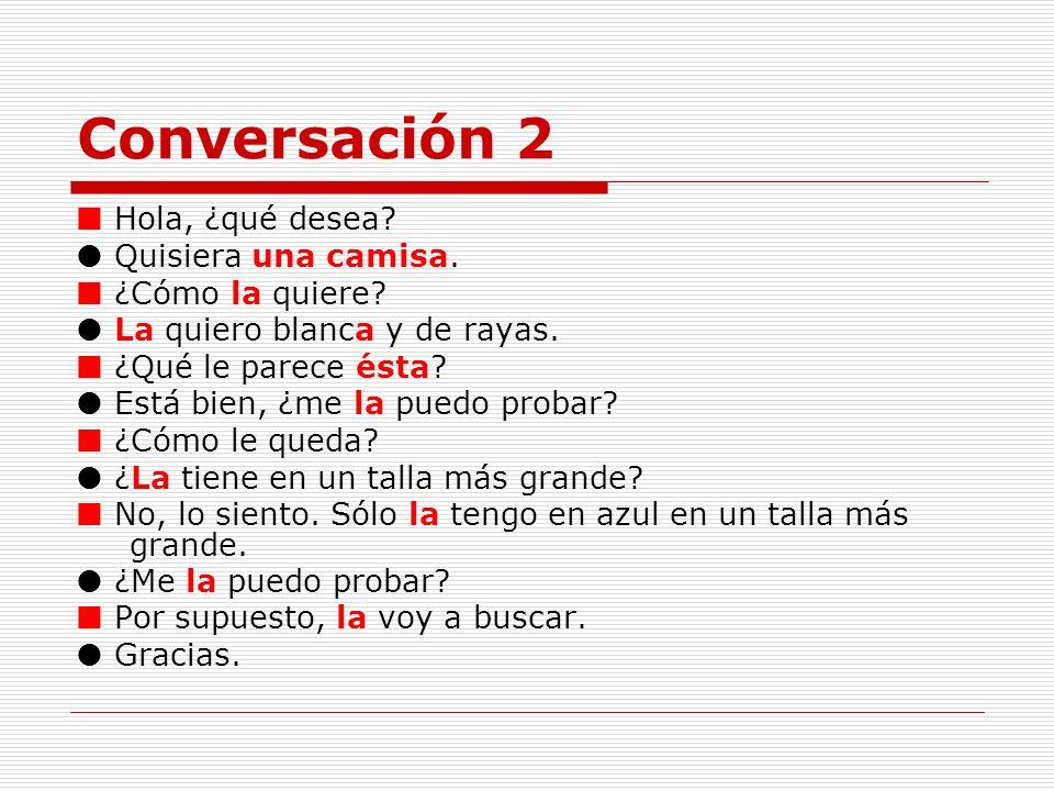 Conversación 2  Hola, ¿qué desea  Quisiera una camisa.