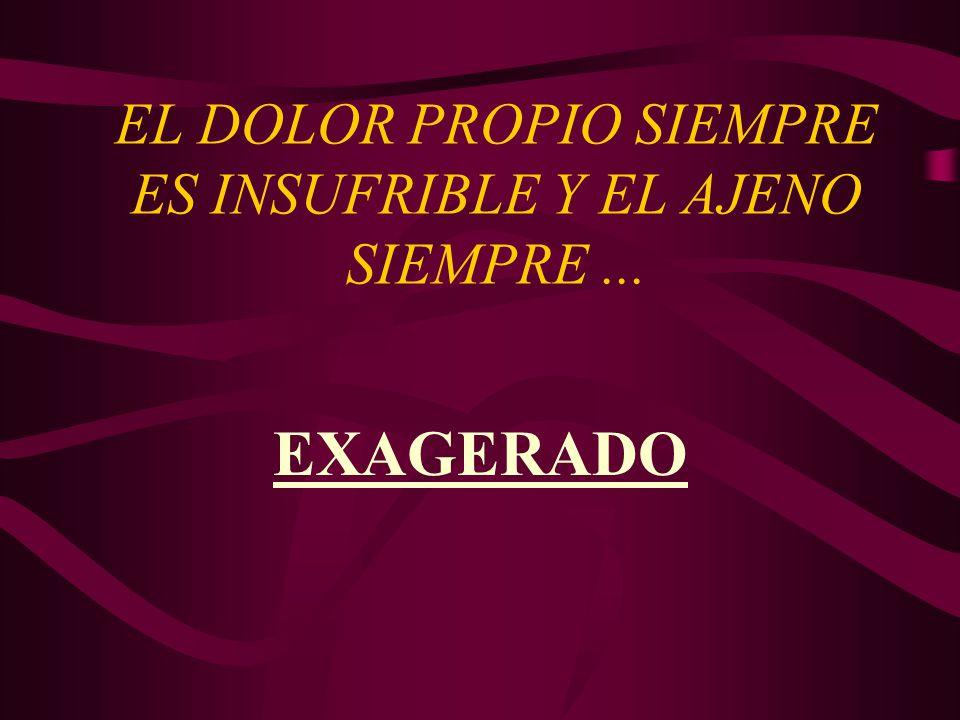 EL DOLOR PROPIO SIEMPRE ES INSUFRIBLE Y EL AJENO SIEMPRE ...