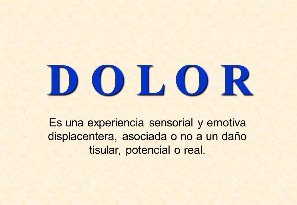 D O L O R Es una experiencia sensorial y emotiva displacentera, asociada o no a un daño tisular, potencial o real.