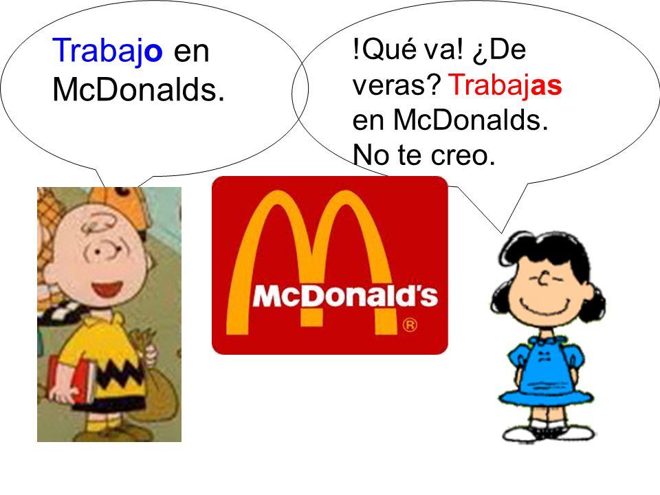 Trabajo en McDonalds. !Qué va! ¿De veras Trabajas en McDonalds.