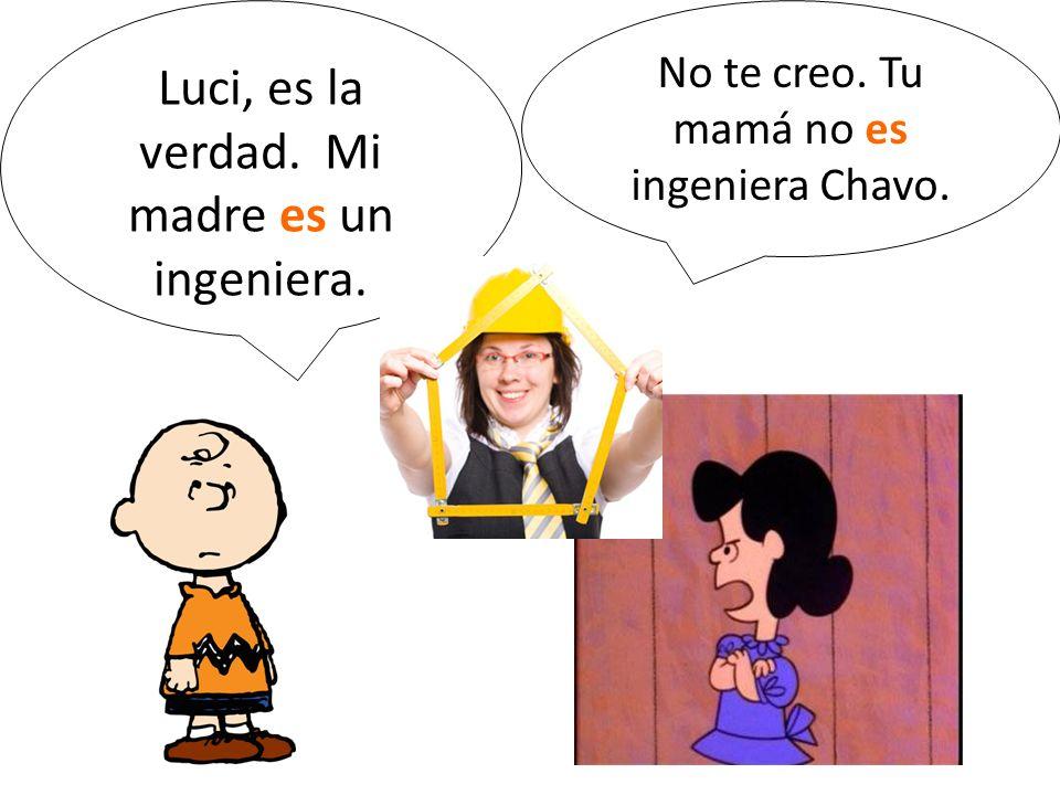 Luci, es la verdad. Mi madre es un ingeniera.