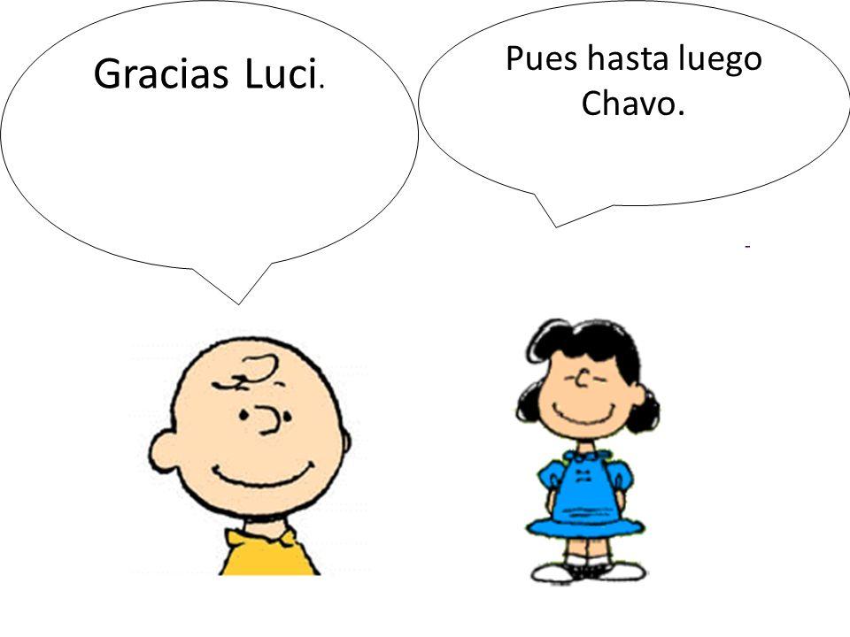 Gracias Luci. Pues hasta luego Chavo.