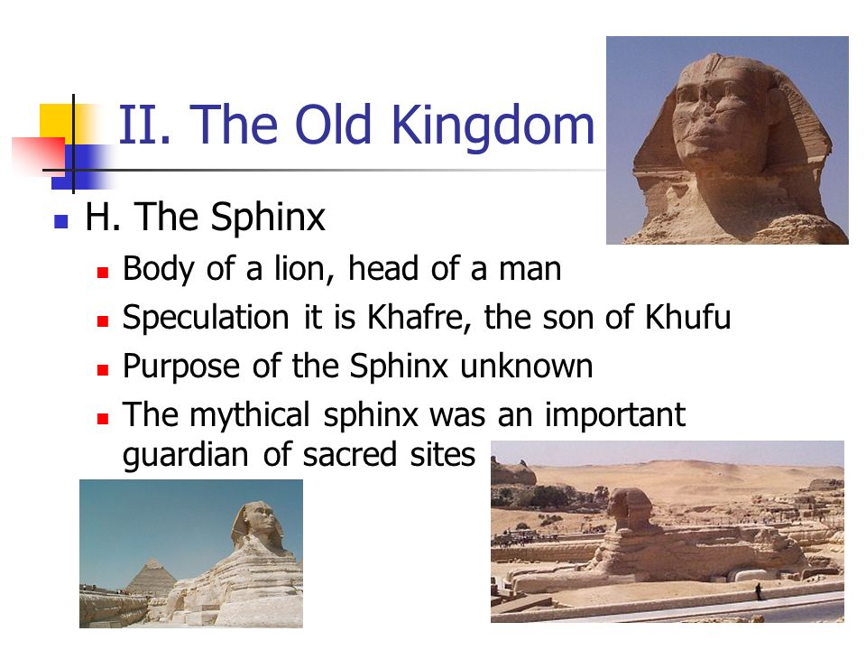 II. The Old Kingdom H. The Sphinx Body of a lion, head of a man