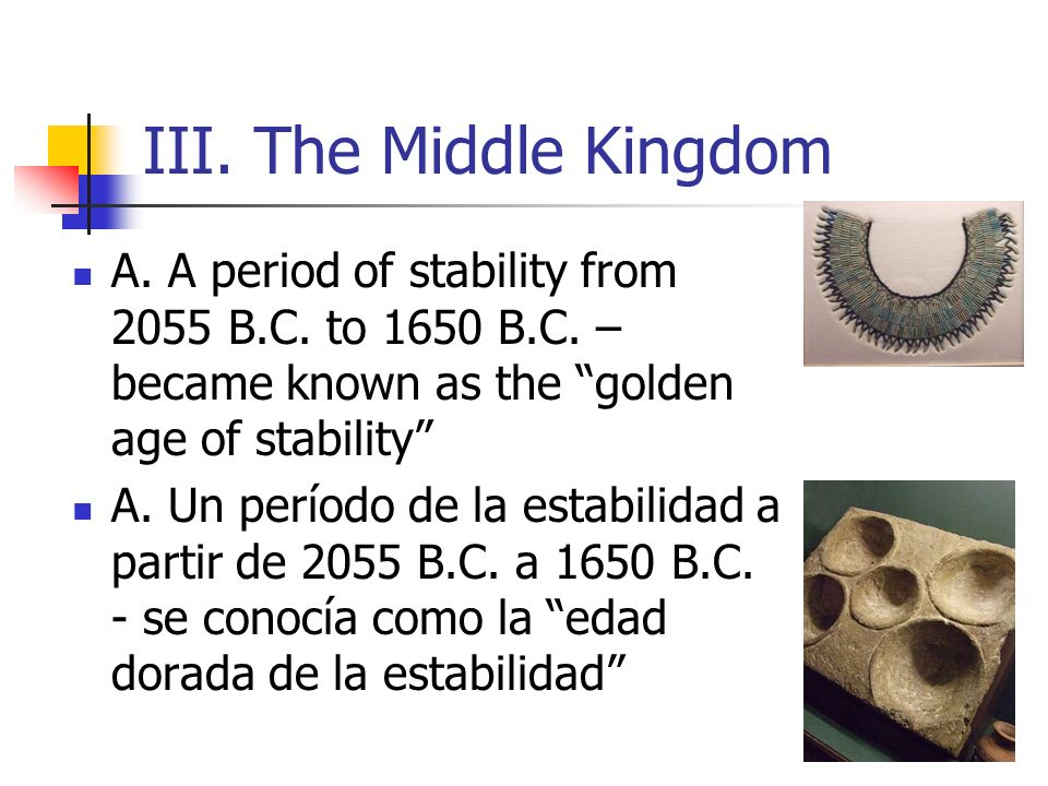 III. The Middle Kingdom A. A period of stability from 2055 B.C. to 1650 B.C. – became known as the golden age of stability