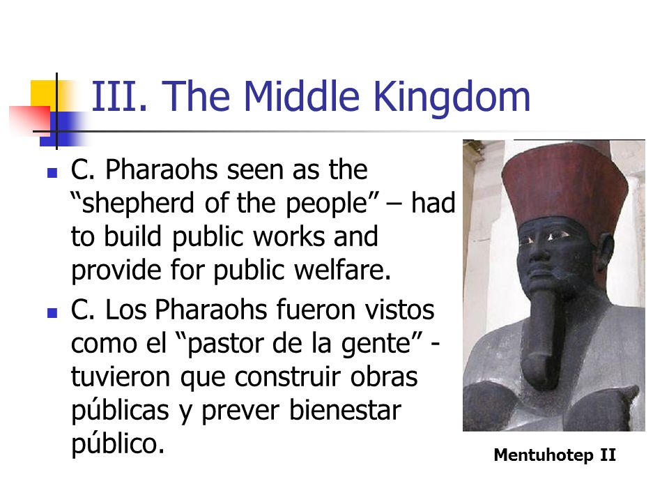 III. The Middle Kingdom C. Pharaohs seen as the shepherd of the people – had to build public works and provide for public welfare.