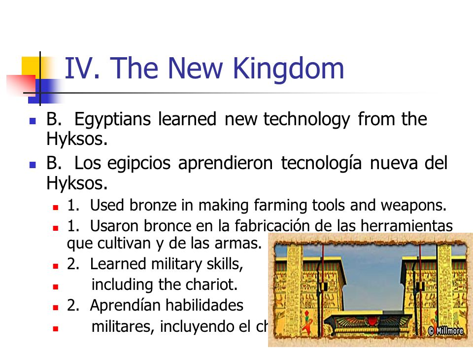 IV. The New Kingdom B. Egyptians learned new technology from the Hyksos. B. Los egipcios aprendieron tecnología nueva del Hyksos.