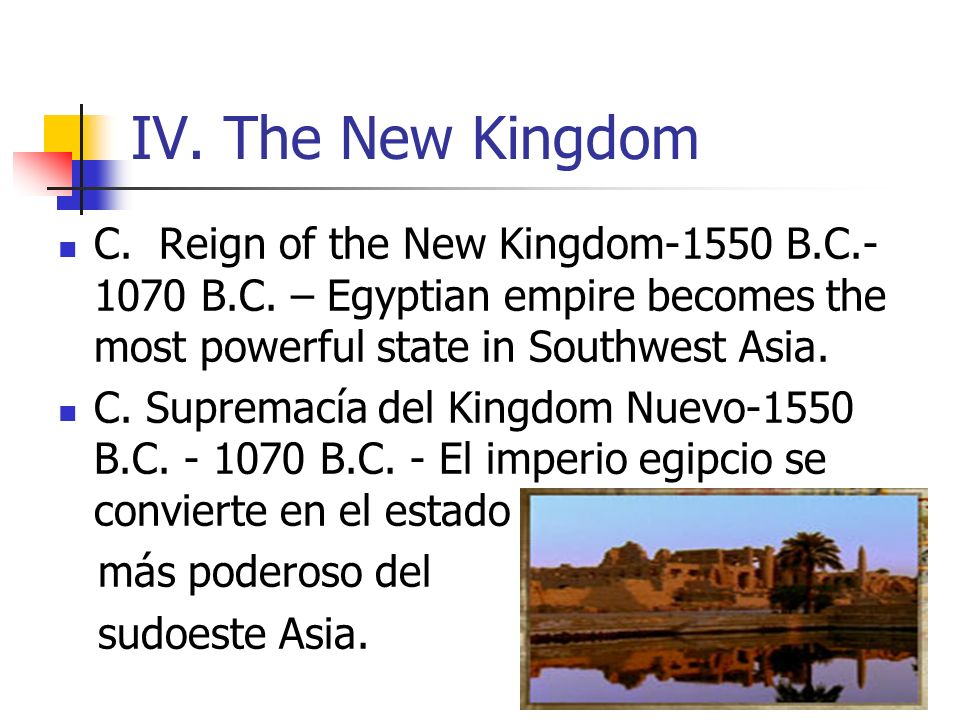 IV. The New Kingdom C. Reign of the New Kingdom-1550 B.C.-1070 B.C. – Egyptian empire becomes the most powerful state in Southwest Asia.