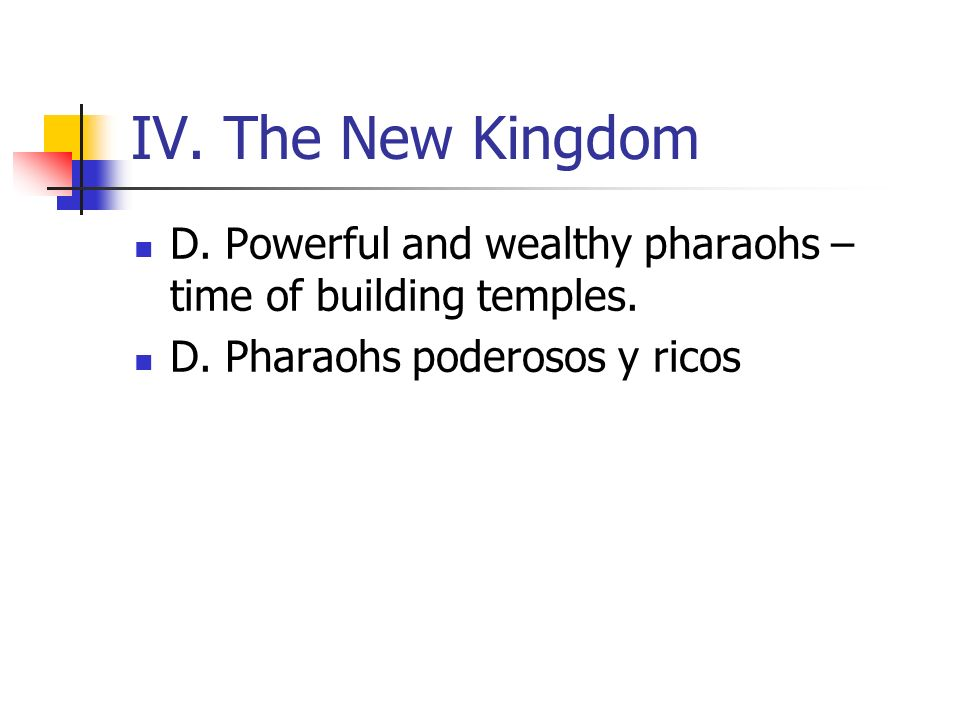 IV. The New Kingdom D. Powerful and wealthy pharaohs – time of building temples.