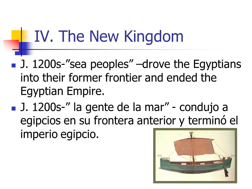 IV. The New Kingdom J. 1200s- sea peoples –drove the Egyptians into their former frontier and ended the Egyptian Empire.