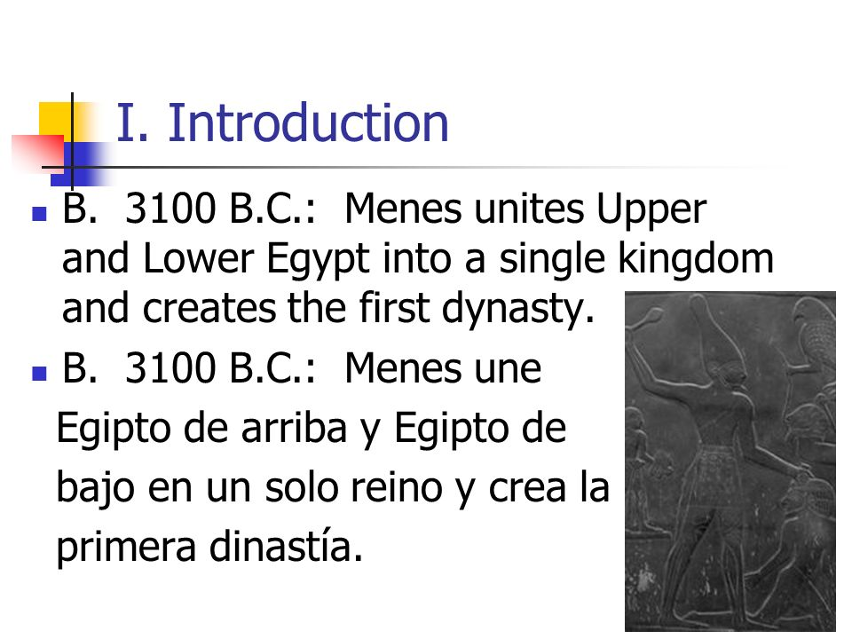 I. Introduction B. 3100 B.C.: Menes unites Upper and Lower Egypt into a single kingdom and creates the first dynasty.