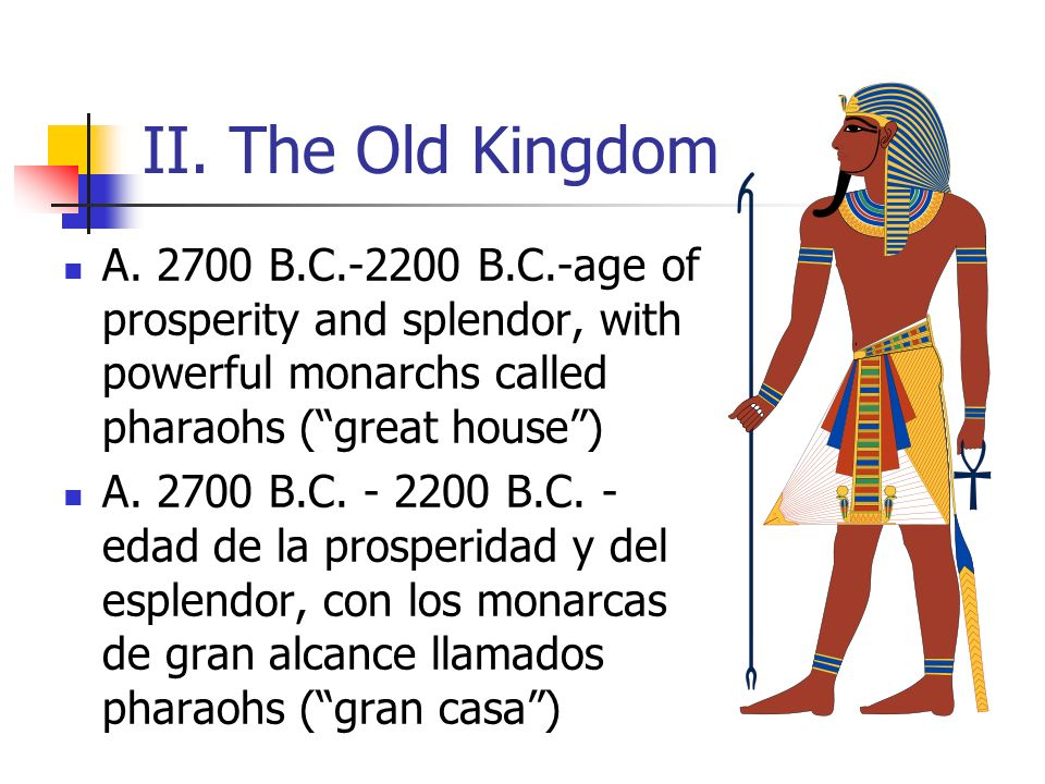 II. The Old Kingdom A. 2700 B.C.-2200 B.C.-age of prosperity and splendor, with powerful monarchs called pharaohs ( great house )