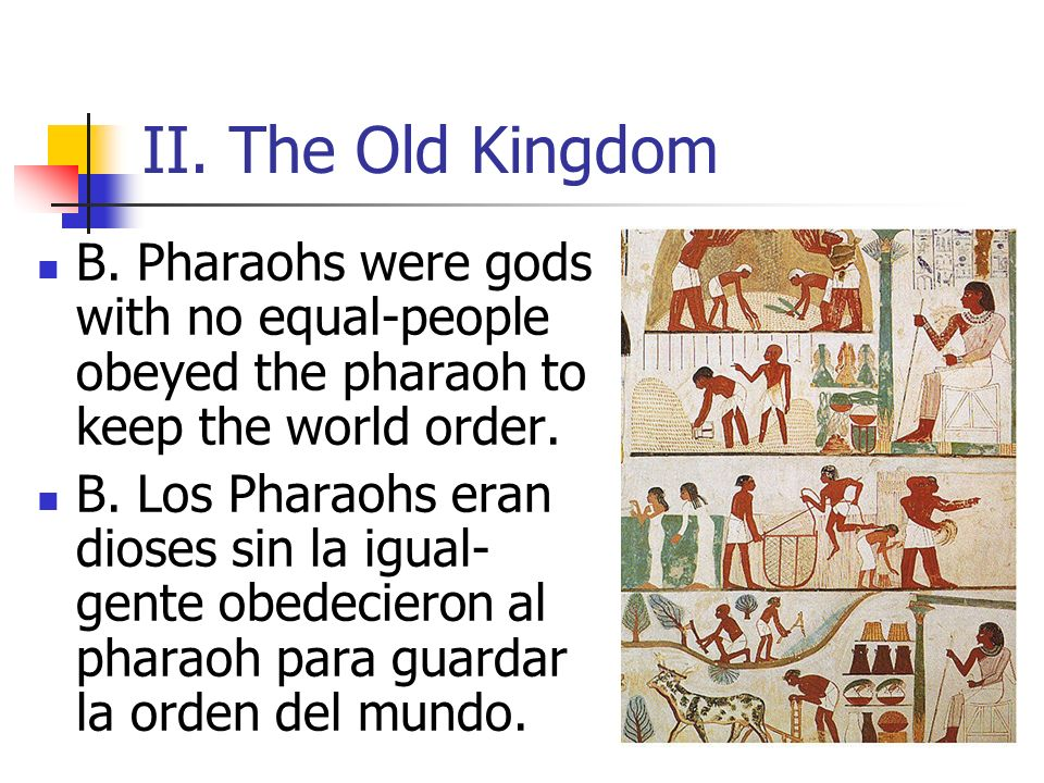 II. The Old Kingdom B. Pharaohs were gods with no equal-people obeyed the pharaoh to keep the world order.