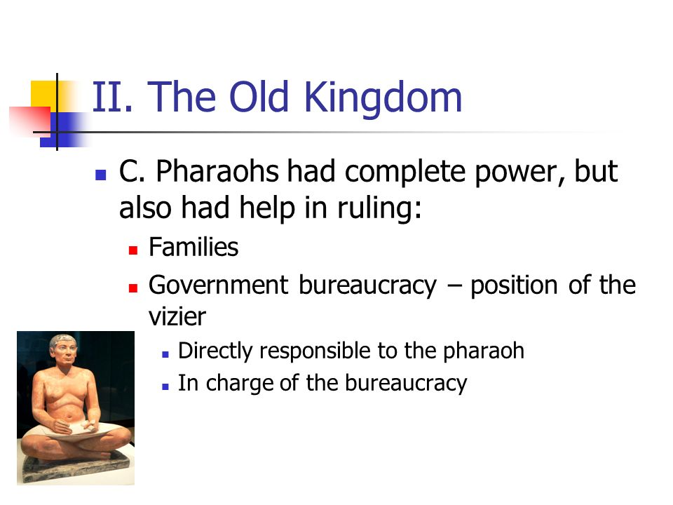 II. The Old Kingdom C. Pharaohs had complete power, but also had help in ruling: Families. Government bureaucracy – position of the vizier.