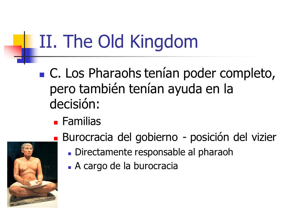 II. The Old Kingdom C. Los Pharaohs tenían poder completo, pero también tenían ayuda en la decisión: