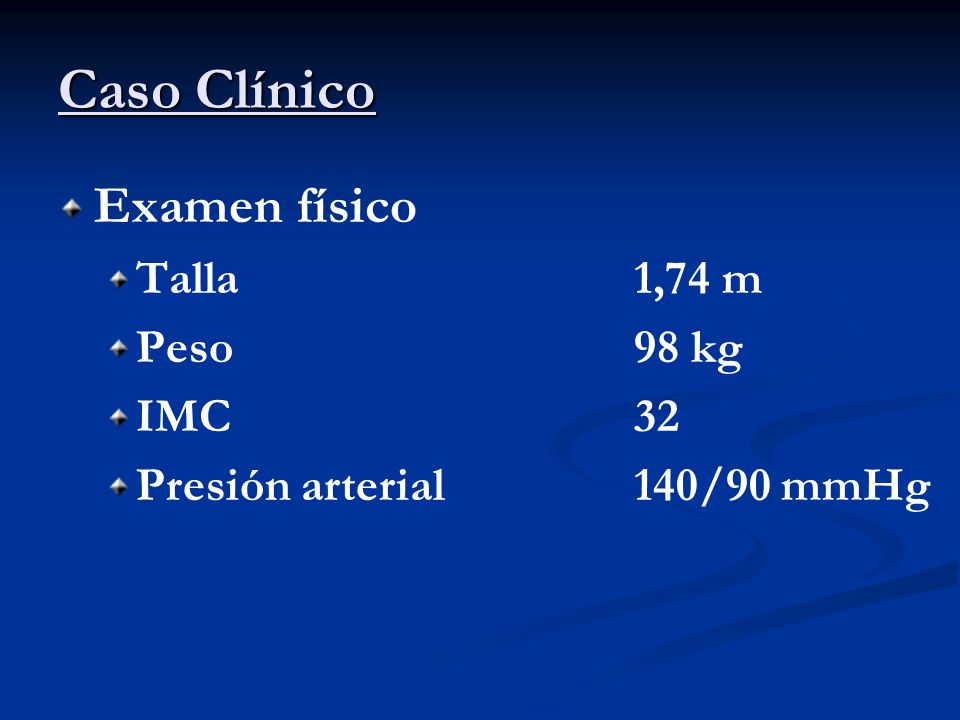Caso Clínico Examen físico Talla 1,74 m Peso 98 kg IMC 32
