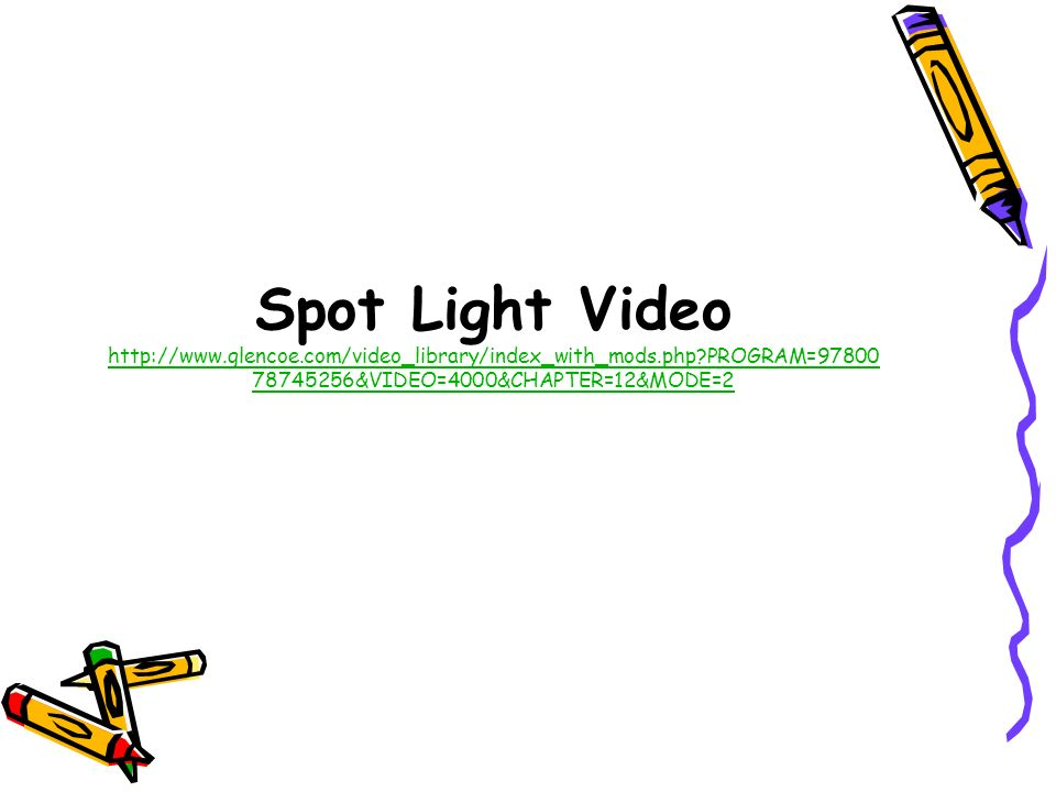 Spot Light Video http://www.glencoe.com/video_library/index_with_mods.php PROGRAM=9780078745256&VIDEO=4000&CHAPTER=12&MODE=2