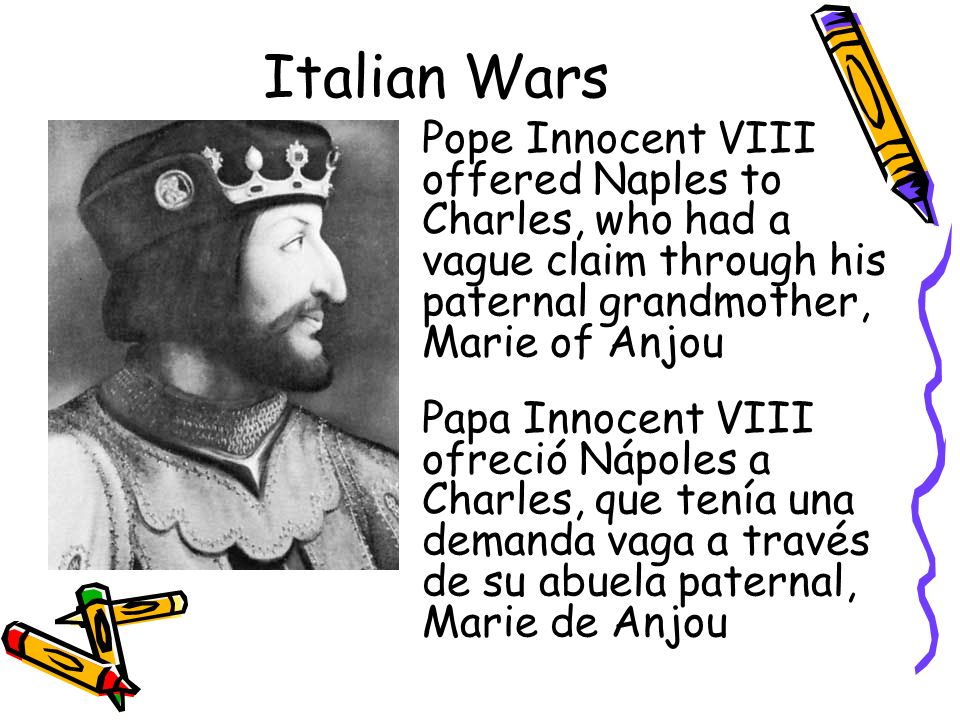 Italian Wars Pope Innocent VIII offered Naples to Charles, who had a vague claim through his paternal grandmother, Marie of Anjou.