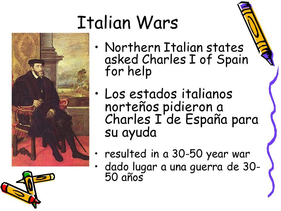 Italian Wars Northern Italian states asked Charles I of Spain for help. Los estados italianos norteños pidieron a Charles I de España para su ayuda.