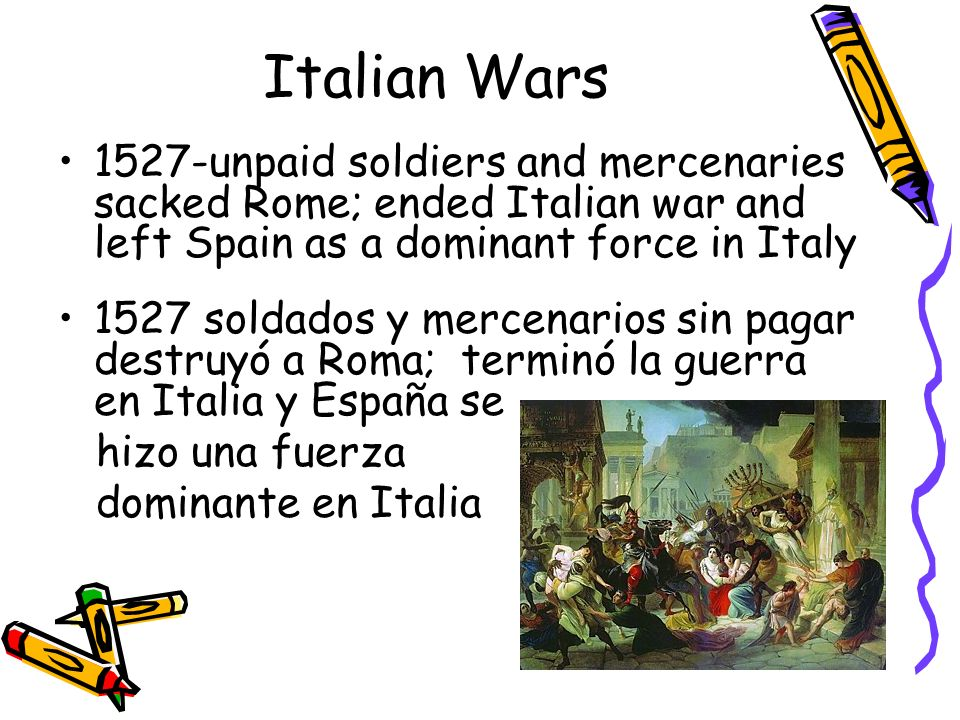 Italian Wars 1527-unpaid soldiers and mercenaries sacked Rome; ended Italian war and left Spain as a dominant force in Italy.
