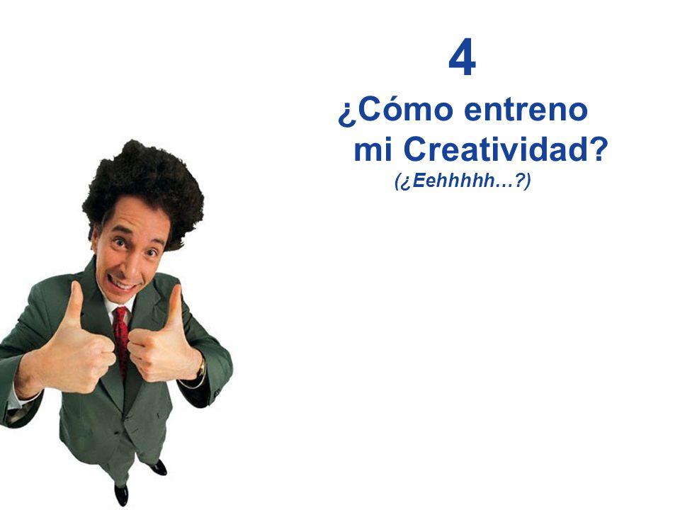 4 ¿Cómo entreno mi Creatividad (¿Eehhhhh… )