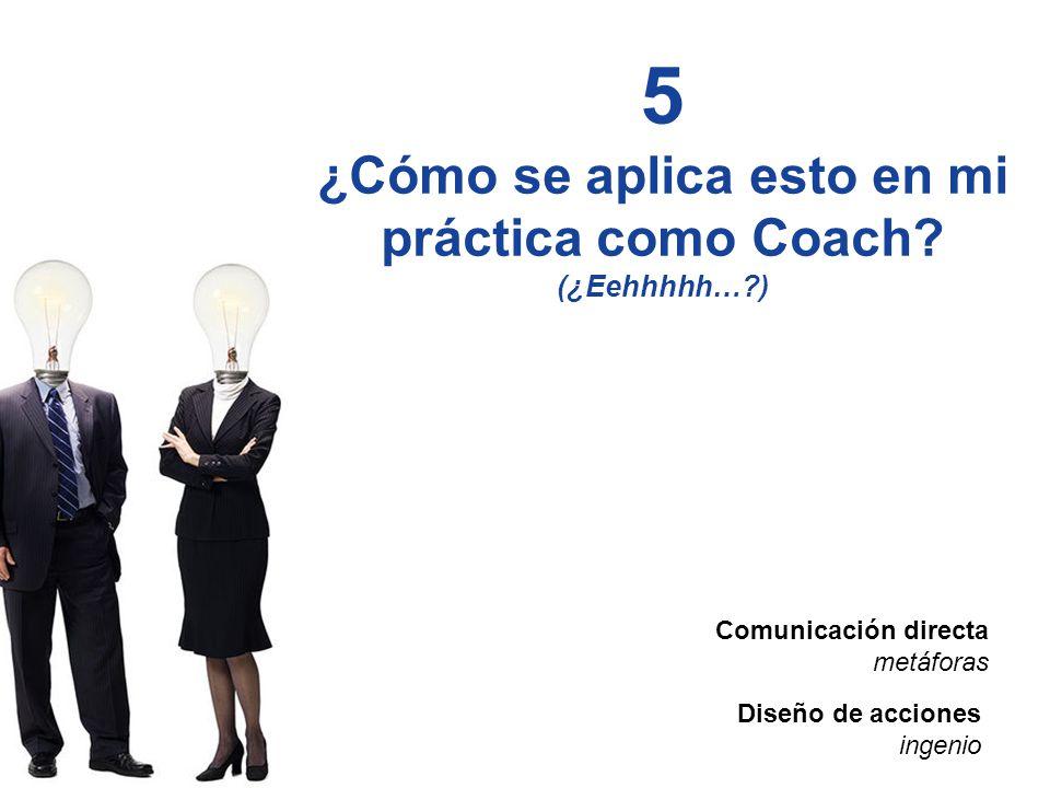 5 ¿Cómo se aplica esto en mi práctica como Coach (¿Eehhhhh… )