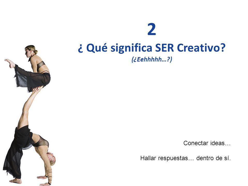 2 ¿ Qué significa SER Creativo (¿Eehhhhh… )