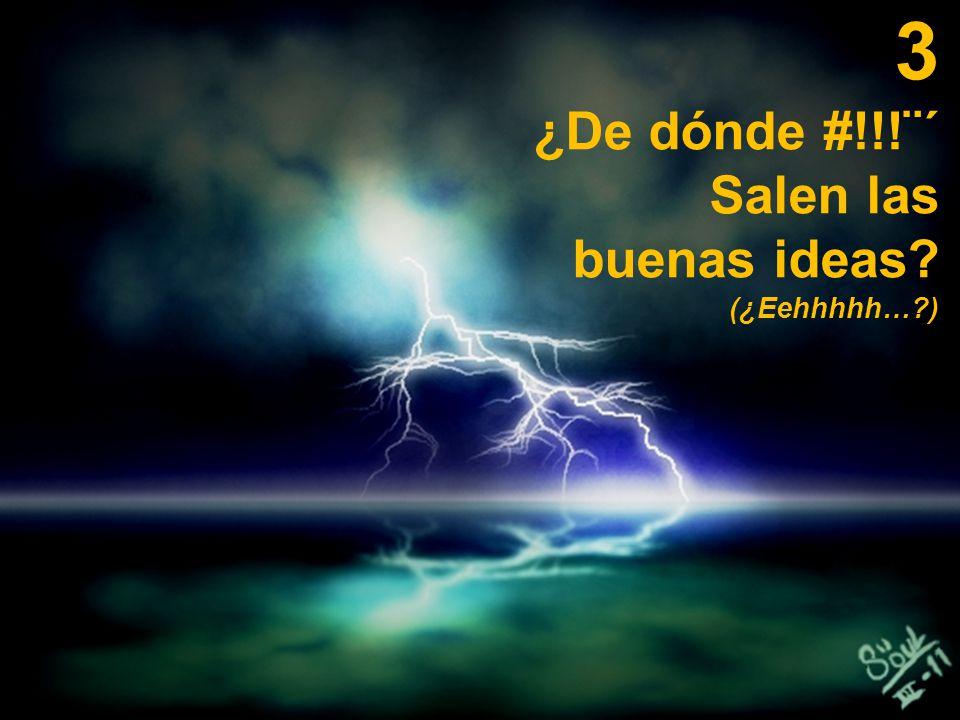 3 ¿De dónde #!!!¨´ Salen las buenas ideas (¿Eehhhhh… )