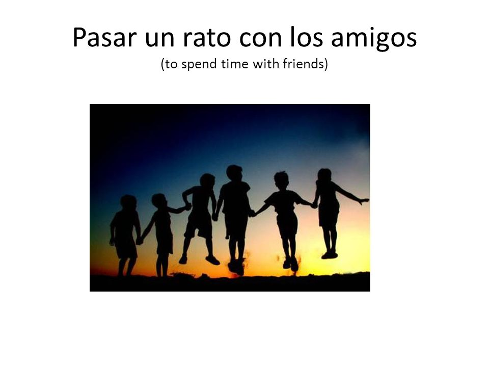 Pasar un rato con los amigos (to spend time with friends)