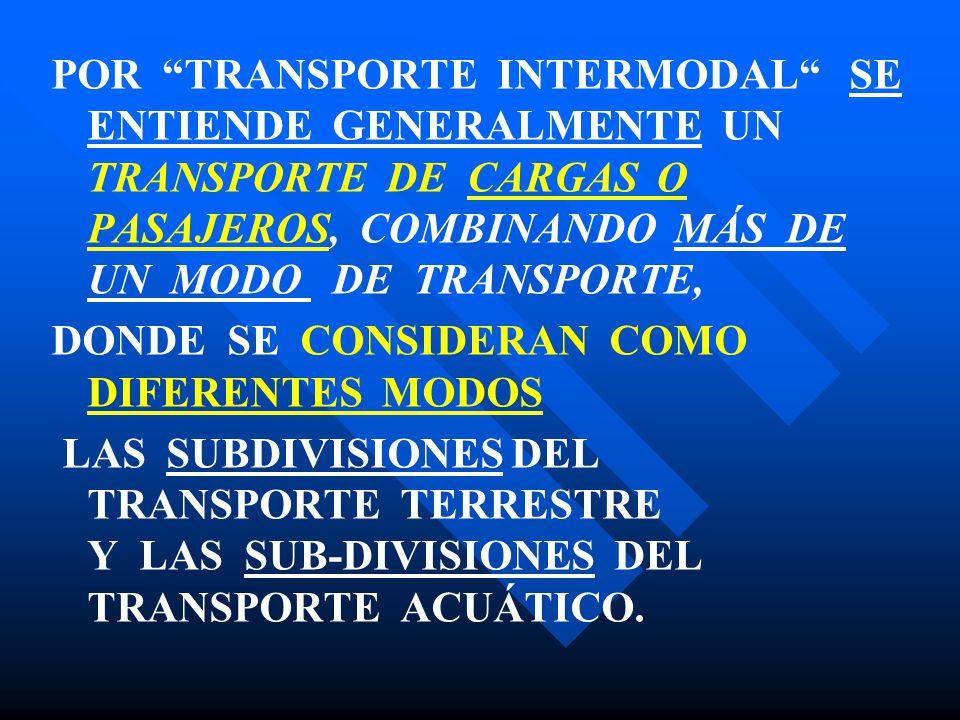 POR TRANSPORTE INTERMODAL SE ENTIENDE GENERALMENTE UN TRANSPORTE DE CARGAS O PASAJEROS, COMBINANDO MÁS DE UN MODO DE TRANSPORTE, DONDE SE CONSIDERAN COMO DIFERENTES MODOS LAS SUBDIVISIONES DEL TRANSPORTE TERRESTRE Y LAS SUB-DIVISIONES DEL TRANSPORTE ACUÁTICO.