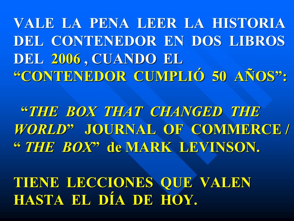 VALE LA PENA LEER LA HISTORIA DEL CONTENEDOR EN DOS LIBROS DEL 2006 , CUANDO EL CONTENEDOR CUMPLIÓ 50 AÑOS : THE BOX THAT CHANGED THE WORLD JOURNAL OF COMMERCE / THE BOX de MARK LEVINSON.