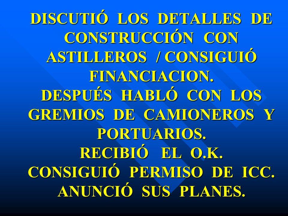 DISCUTIÓ LOS DETALLES DE CONSTRUCCIÓN CON ASTILLEROS / CONSIGUIÓ FINANCIACION.