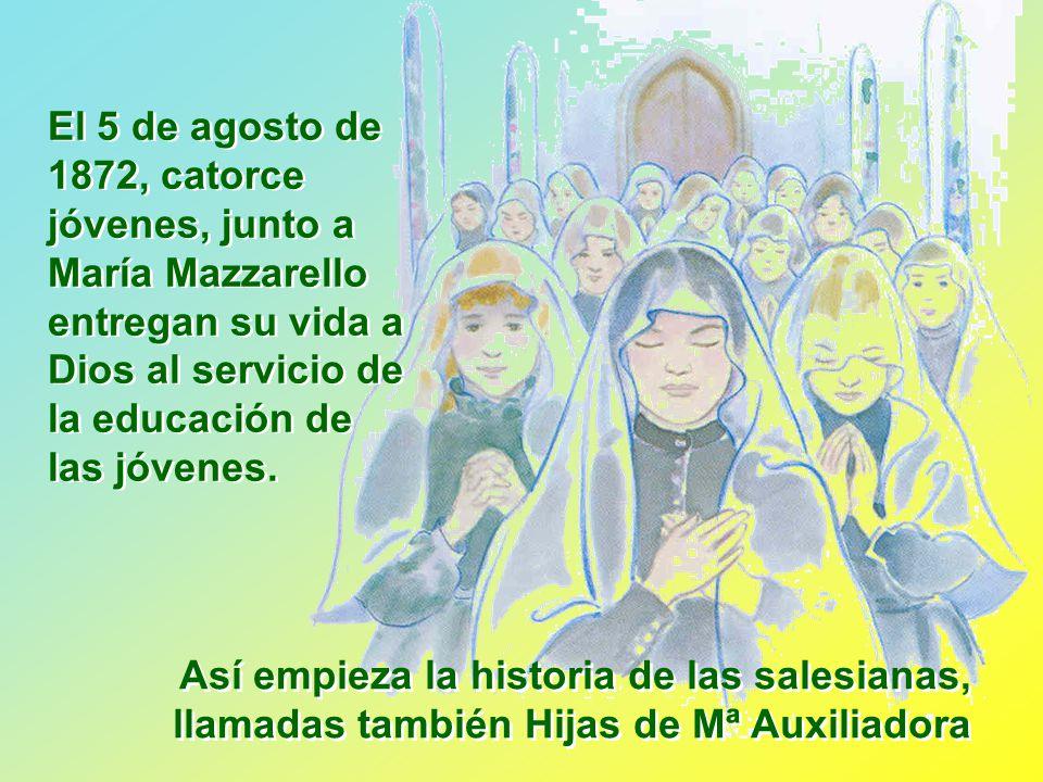 El 5 de agosto de 1872, catorce jóvenes, junto a María Mazzarello entregan su vida a Dios al servicio de la educación de las jóvenes.