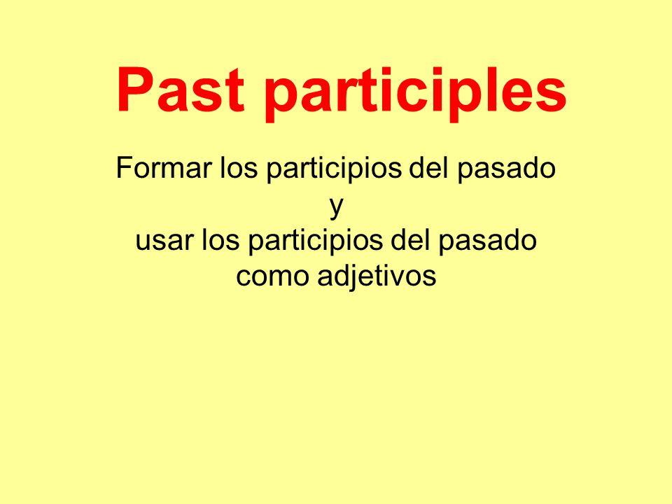 Past participles Formar los participios del pasado y usar los participios del pasado como adjetivos.