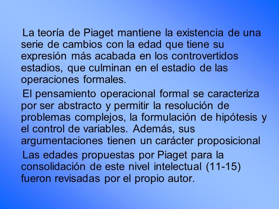 La teoría de Piaget mantiene la existencia de una serie de cambios con la edad que tiene su expresión más acabada en los controvertidos estadios, que culminan en el estadio de las operaciones formales.
