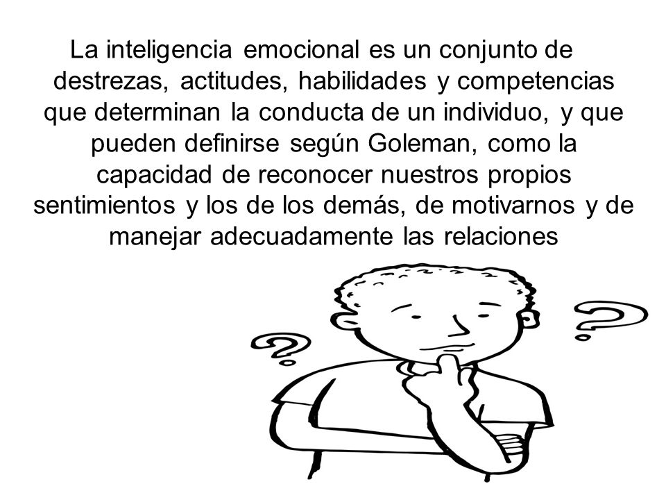 La inteligencia emocional es un conjunto de destrezas, actitudes, habilidades y competencias que determinan la conducta de un individuo, y que pueden definirse según Goleman, como la capacidad de reconocer nuestros propios sentimientos y los de los demás, de motivarnos y de manejar adecuadamente las relaciones