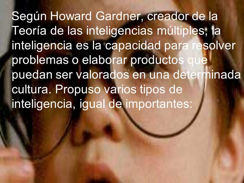Según Howard Gardner, creador de la Teoría de las inteligencias múltiples, la inteligencia es la capacidad para resolver problemas o elaborar productos que puedan ser valorados en una determinada cultura.