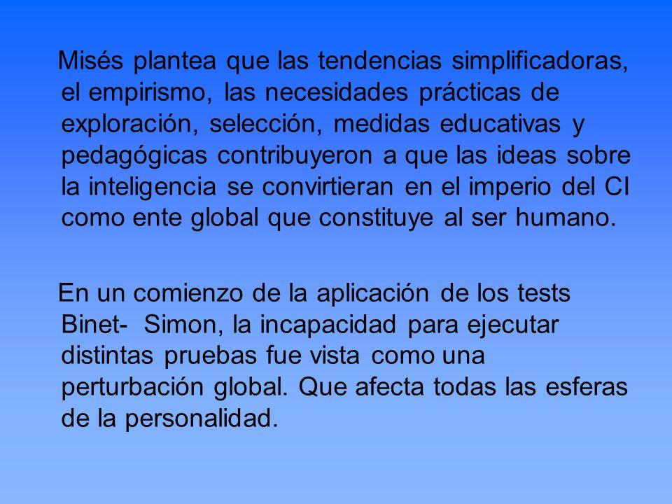 Misés plantea que las tendencias simplificadoras, el empirismo, las necesidades prácticas de exploración, selección, medidas educativas y pedagógicas contribuyeron a que las ideas sobre la inteligencia se convirtieran en el imperio del CI como ente global que constituye al ser humano.