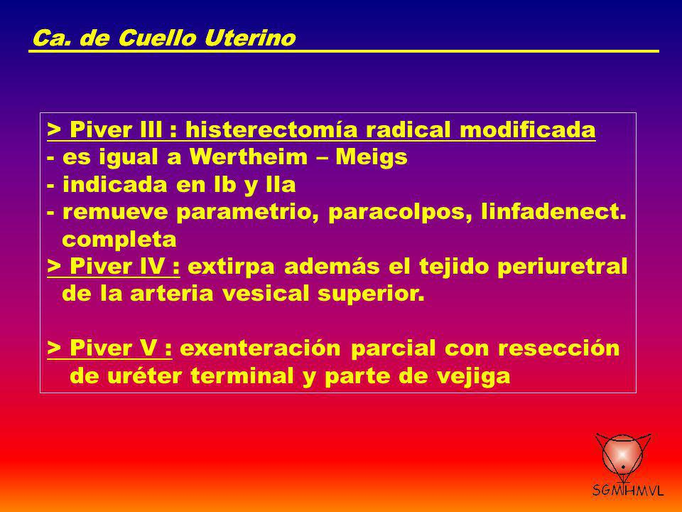 Ca. de Cuello Uterino Ca. de Cuello Uterino. > Piver lll : histerectomía radical modificada. es igual a Wertheim – Meigs.