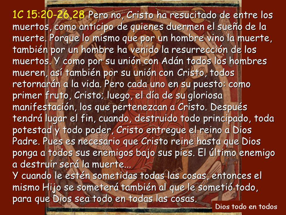 1C 15:20-26,28 Pero no, Cristo ha resucitado de entre los muertos, como anticipo de quienes duermen el sueño de la muerte. Porque lo mismo que por un hombre vino la muerte, también por un hombre ha venido la resurrección de los muertos. Y como por su unión con Adán todos los hombres mueren, así también por su unión con Cristo, todos retornarán a la vida. Pero cada uno en su puesto: como primer fruto, Cristo; luego, el día de su gloriosa manifestación, los que pertenezcan a Cristo. Después tendrá lugar el fin, cuando, destruido todo principado, toda potestad y todo poder, Cristo entregue el reino a Dios Padre. Pues es necesario que Cristo reine hasta que Dios ponga a todos sus enemigos bajo sus pies. El último enemigo a destruir será la muerte... Y cuando le estén sometidas todas las cosas, entonces el mismo Hijo se someterá también al que le sometió todo, para que Dios sea todo en todas las cosas.