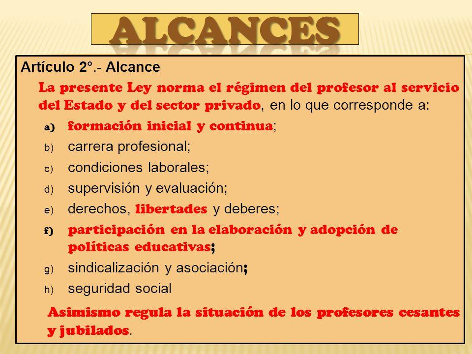 ALCANCES Artículo 2°.- Alcance. La presente Ley norma el régimen del profesor al servicio del Estado y del sector privado, en lo que corresponde a: