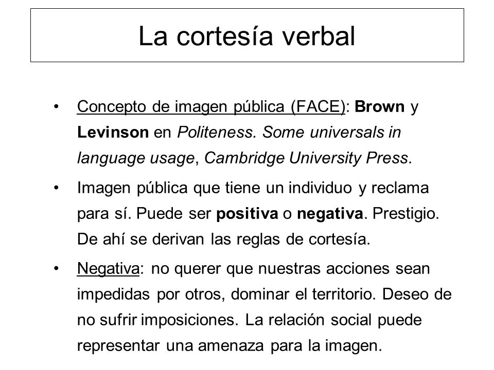 La cortesía verbal Concepto de imagen pública (FACE): Brown y Levinson en Politeness. Some universals in language usage, Cambridge University Press.