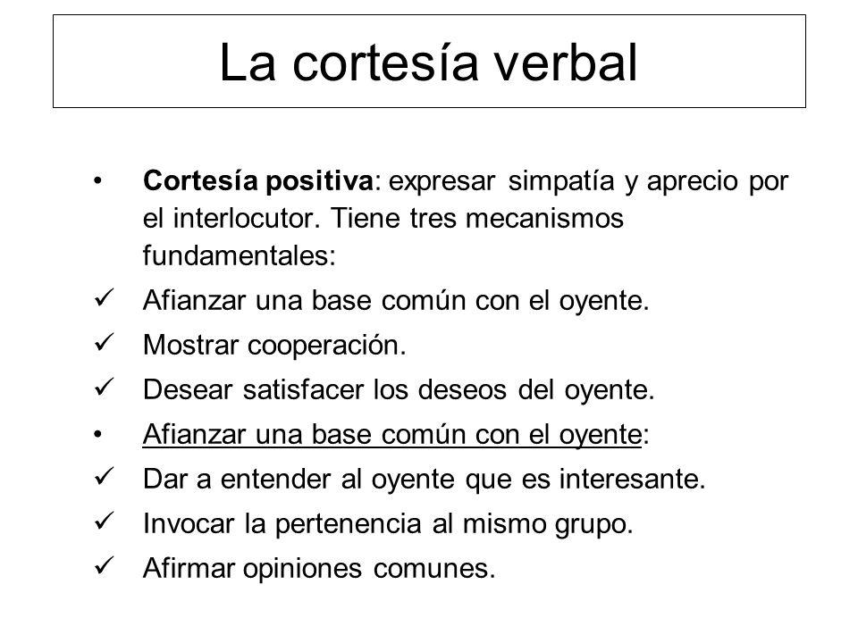 La cortesía verbal Cortesía positiva: expresar simpatía y aprecio por el interlocutor. Tiene tres mecanismos fundamentales: