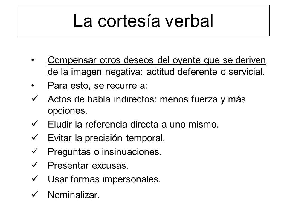 La cortesía verbal Compensar otros deseos del oyente que se deriven de la imagen negativa: actitud deferente o servicial.