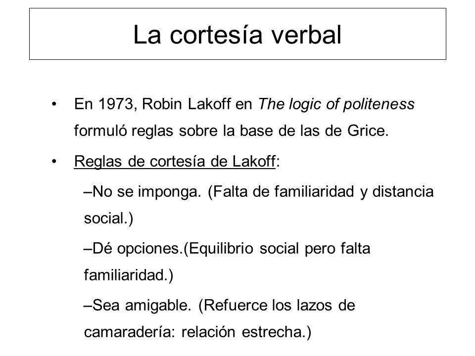 La cortesía verbal En 1973, Robin Lakoff en The logic of politeness formuló reglas sobre la base de las de Grice.
