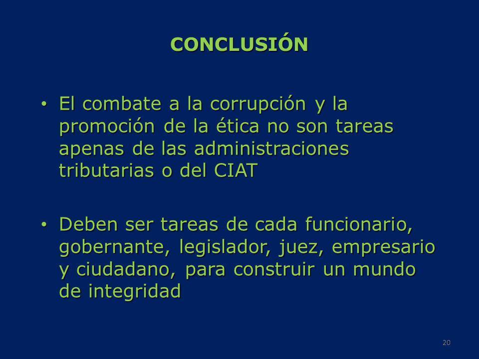 CONCLUSIÓNEl combate a la corrupción y la promoción de la ética no son tareas apenas de las administraciones tributarias o del CIAT.