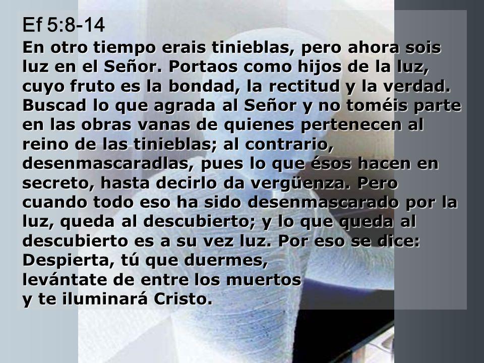 Ef 5:8-14 En otro tiempo erais tinieblas, pero ahora sois luz en el Señor.