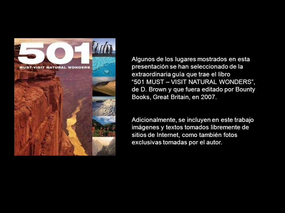 Algunos de los lugares mostrados en esta presentación se han seleccionado de la extraordinaria guía que trae el libro 501 MUST – VISIT NATURAL WONDERS , de D. Brown y que fuera editado por Bounty Books, Great Britain, en 2007.