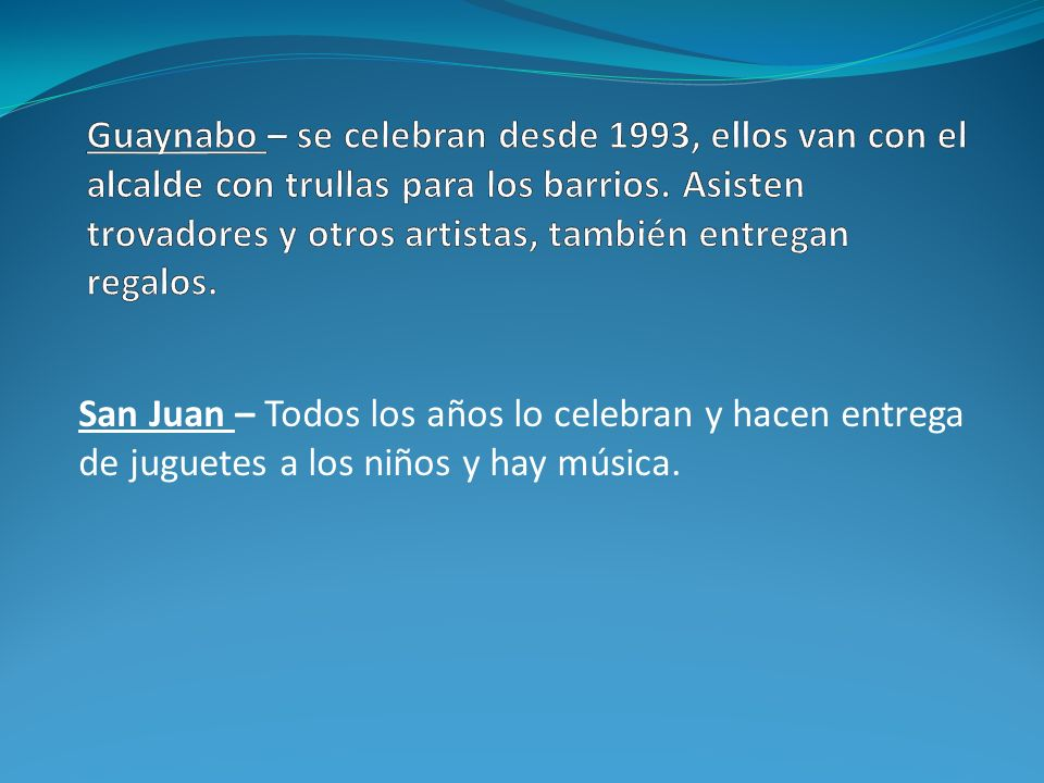 Guaynabo – se celebran desde 1993, ellos van con el alcalde con trullas para los barrios. Asisten trovadores y otros artistas, también entregan regalos.