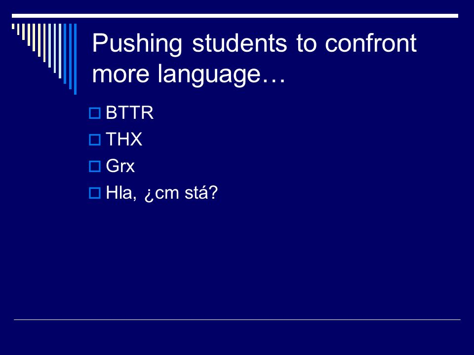 Pushing students to confront more language…